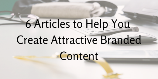 6 Articles to Help You Create Attractive Branded Content