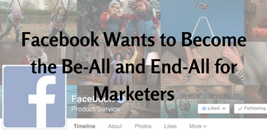 Facebook Wants to Be the Be-All and End-All for Marketers